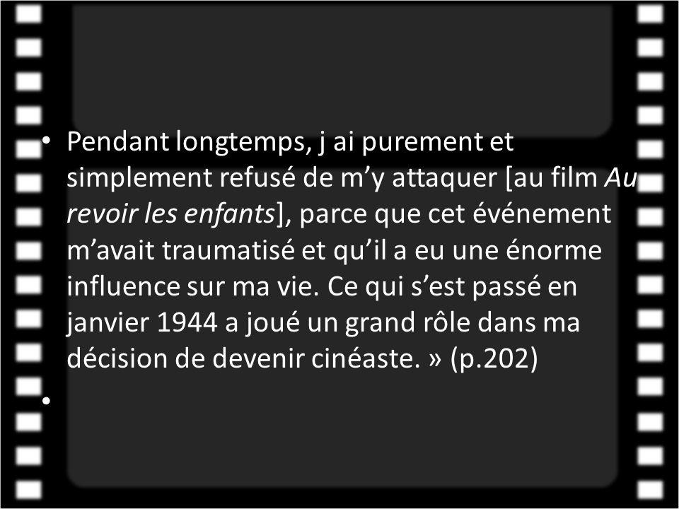 Pendant longtemps, j ai purement et simplement refusé de m'y attaquer [au film Au revoir les enfants], parce que cet événement m'avait traumatisé et qu'il a eu une énorme influence sur ma vie. Ce qui s'est passé en janvier 1944 a joué un grand rôle dans ma décision de devenir cinéaste. » (p.202)